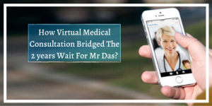 How Virtual Medical Consultation Bridged The 2 years Wait For Mr Das
