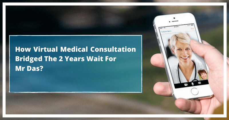 How Virtual Medical Consultation Bridged The 2 Years Wait of Mr Das?
